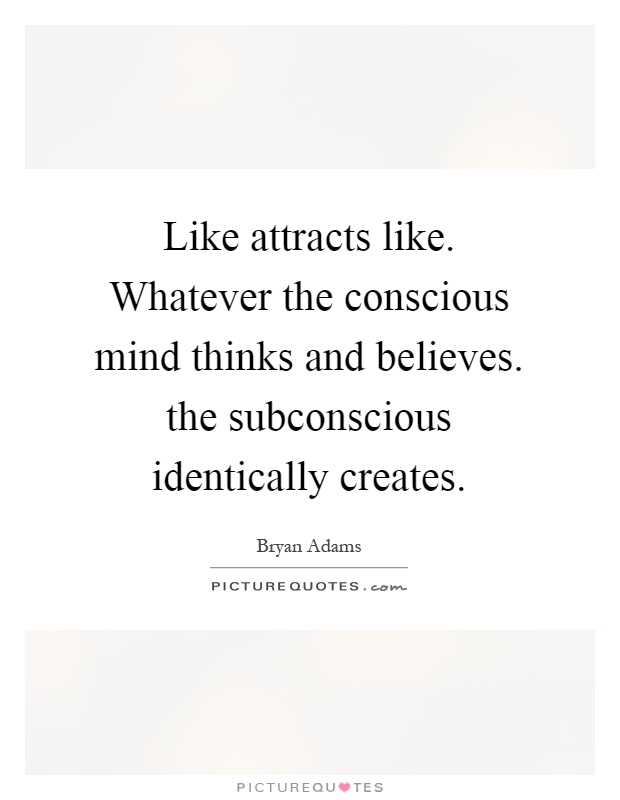 Like attracts like. Whatever the conscious mind thinks and believes. the subconscious identically creates Picture Quote #1