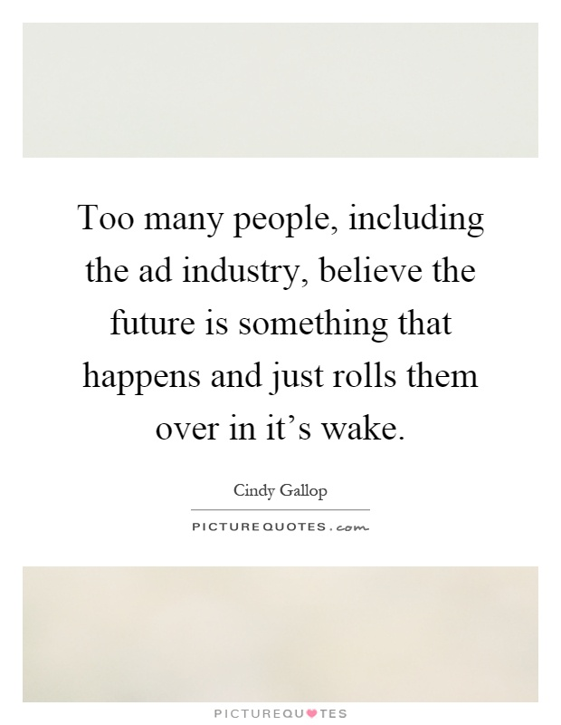 Too many people, including the ad industry, believe the future is something that happens and just rolls them over in it's wake Picture Quote #1