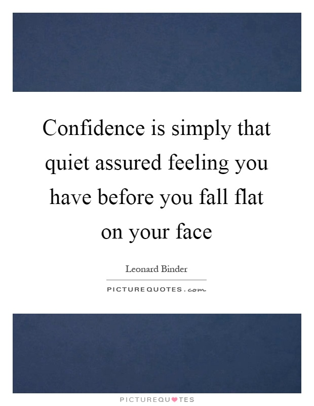 Confidence is simply that quiet assured feeling you have before you fall flat on your face Picture Quote #1