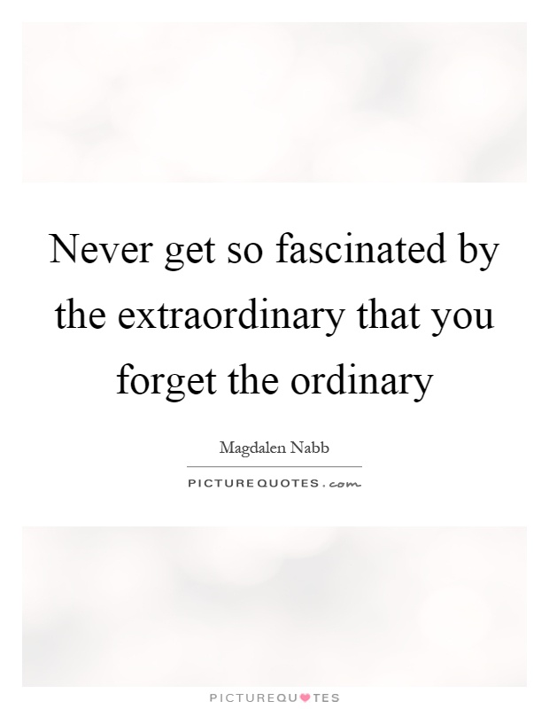 Never get so fascinated by the extraordinary that you forget the ordinary Picture Quote #1