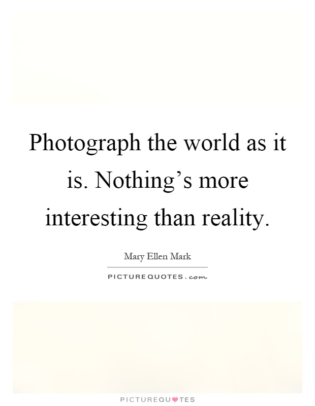 Photograph the world as it is. Nothing's more interesting than reality Picture Quote #1