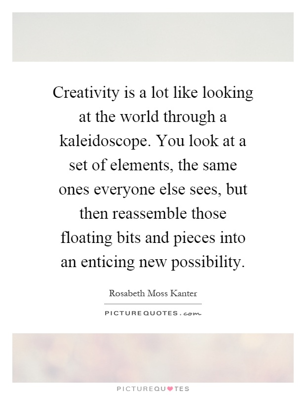 Creativity is a lot like looking at the world through a kaleidoscope. You look at a set of elements, the same ones everyone else sees, but then reassemble those floating bits and pieces into an enticing new possibility Picture Quote #1