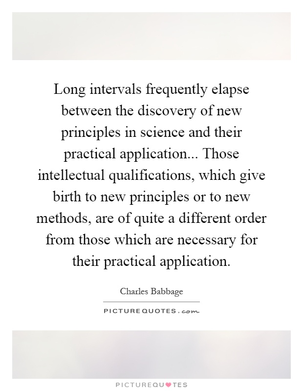 Long intervals frequently elapse between the discovery of new principles in science and their practical application... Those intellectual qualifications, which give birth to new principles or to new methods, are of quite a different order from those which are necessary for their practical application Picture Quote #1