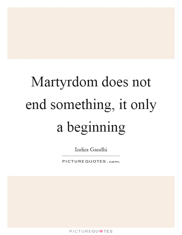Martyrdom does not end something, it only a beginning Picture Quote #1