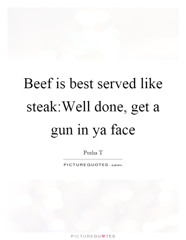 Beef is best served like steak:Well done, get a gun in ya face Picture Quote #1