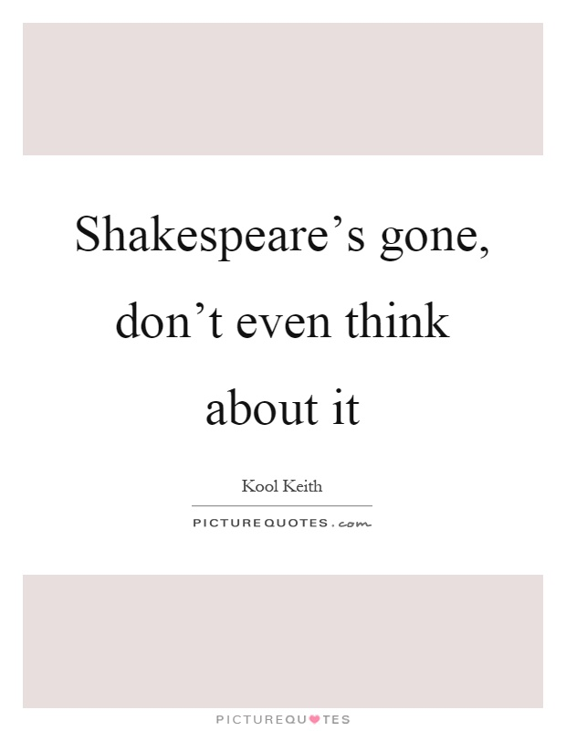 Shakespeare's gone, don't even think about it Picture Quote #1