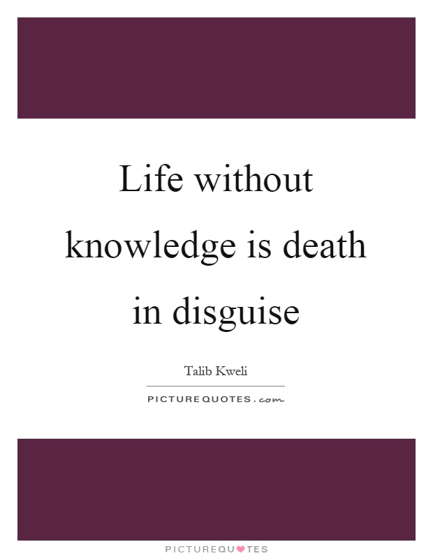 Life without knowledge is death in disguise Picture Quote #1