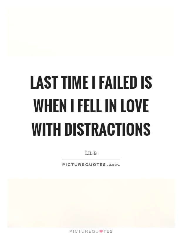 Last time I failed is when I fell in love with distractions Picture Quote #1