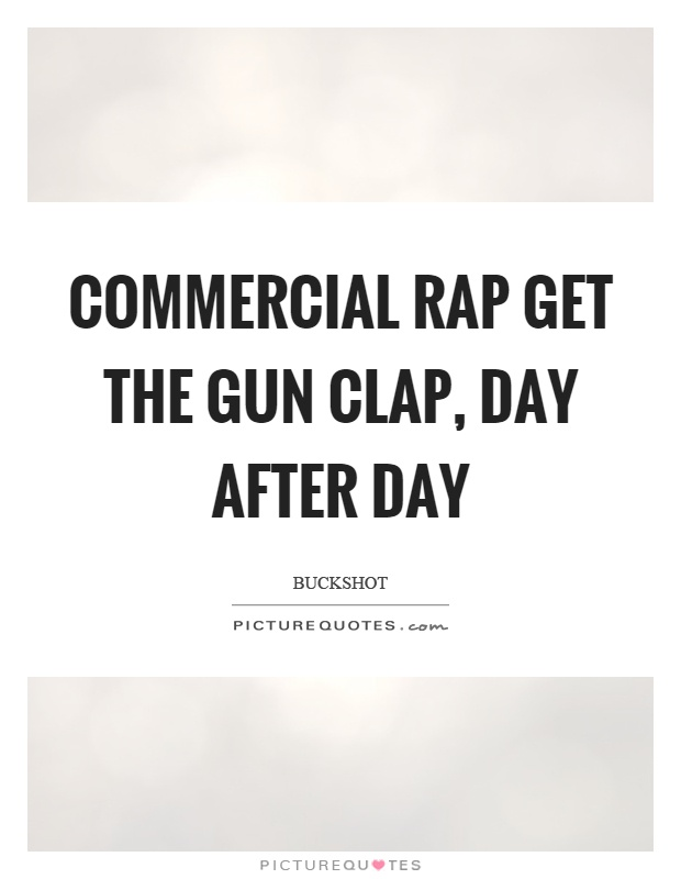 Commercial rap get the gun clap, day after day Picture Quote #1