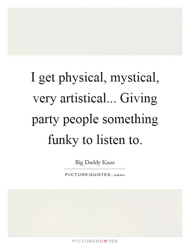 I get physical, mystical, very artistical... Giving party people something funky to listen to Picture Quote #1