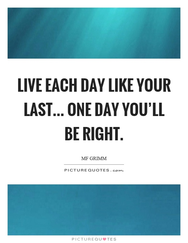 Live each day like your last... one day you'll be right Picture Quote #1