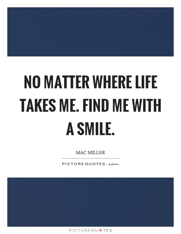 No matter where life takes me. Find me with a smile Picture Quote #1