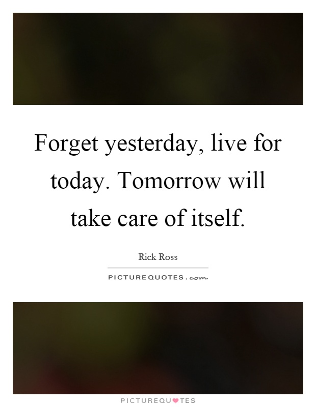 Forget yesterday, live for today. Tomorrow will take care of itself Picture Quote #1