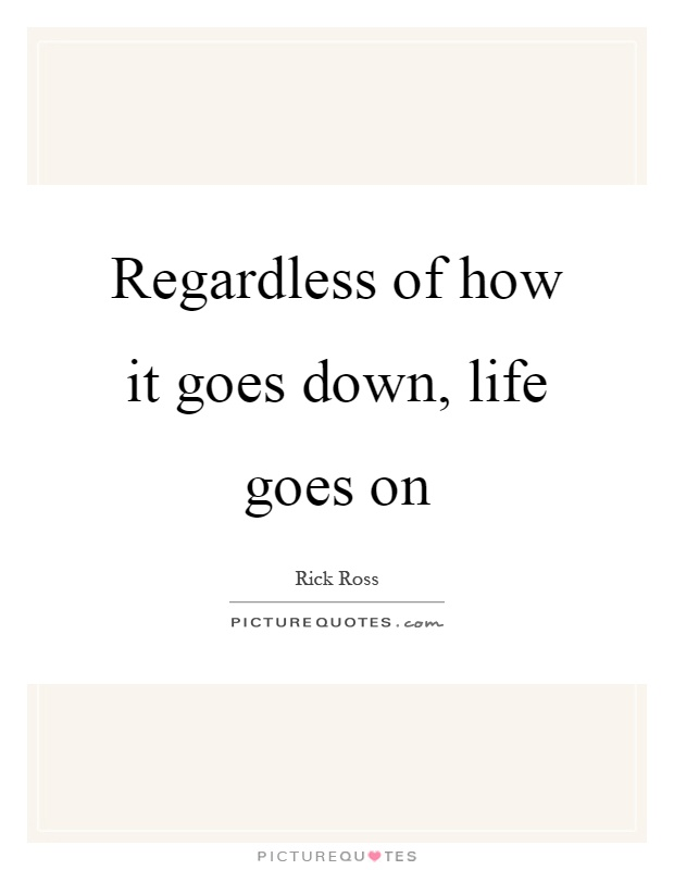 Regardless of how it goes down, life goes on Picture Quote #1