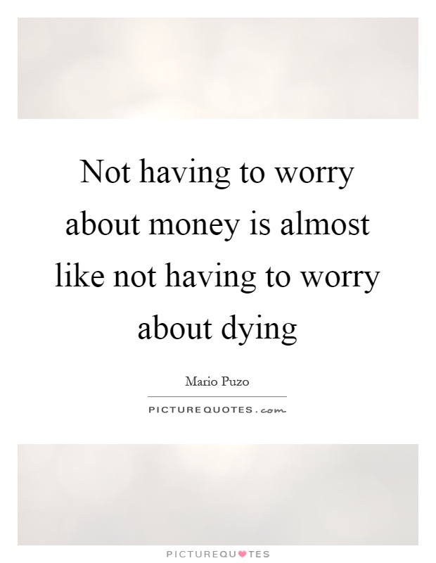 Not having to worry about money is almost like not having to worry about dying Picture Quote #1