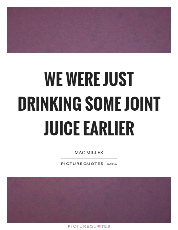 We were just drinking some joint juice earlier Picture Quote #1