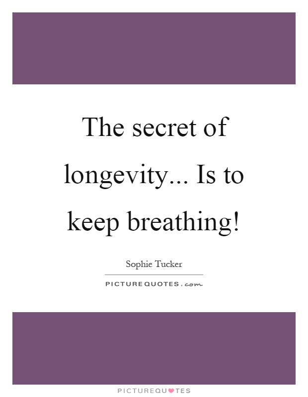 The secret of longevity... Is to keep breathing! Picture Quote #1