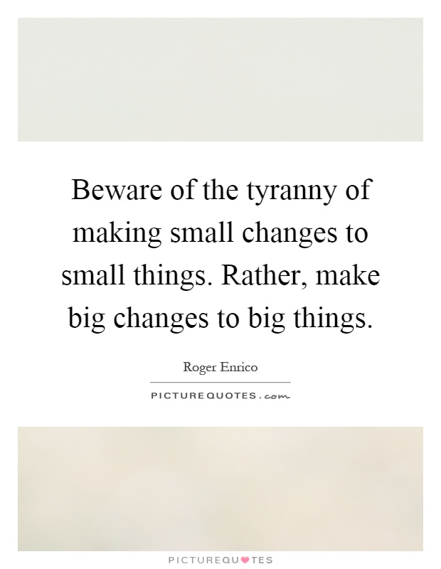 Beware of the tyranny of making small changes to small things. Rather, make big changes to big things Picture Quote #1