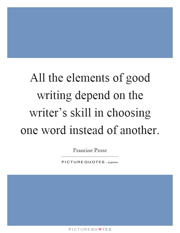 All The Elements Of Good Writing Depend On The Writers Skill In Choosing One Word Instead Of Another