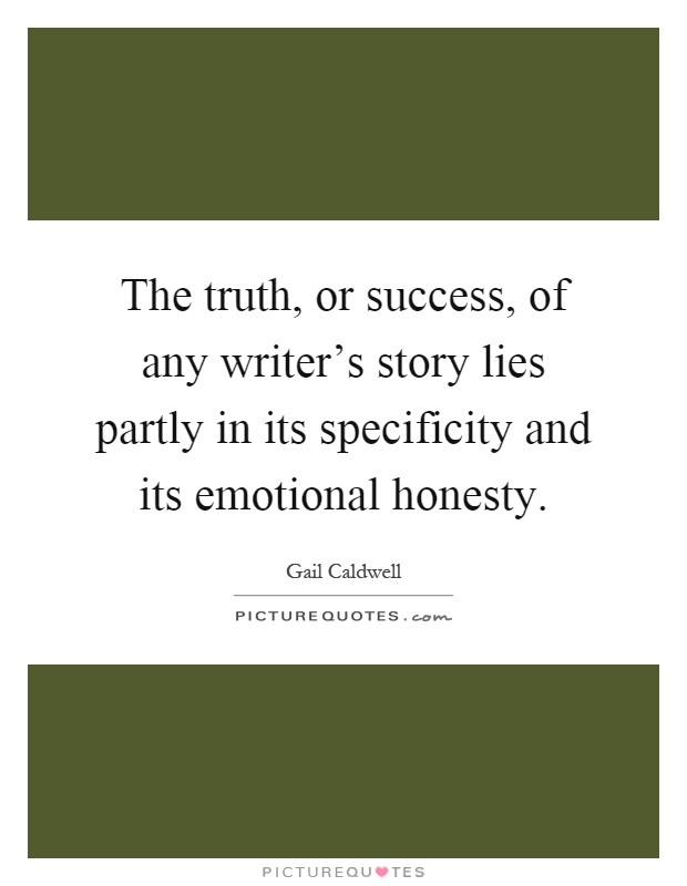 The truth, or success, of any writer's story lies partly in its specificity and its emotional honesty Picture Quote #1
