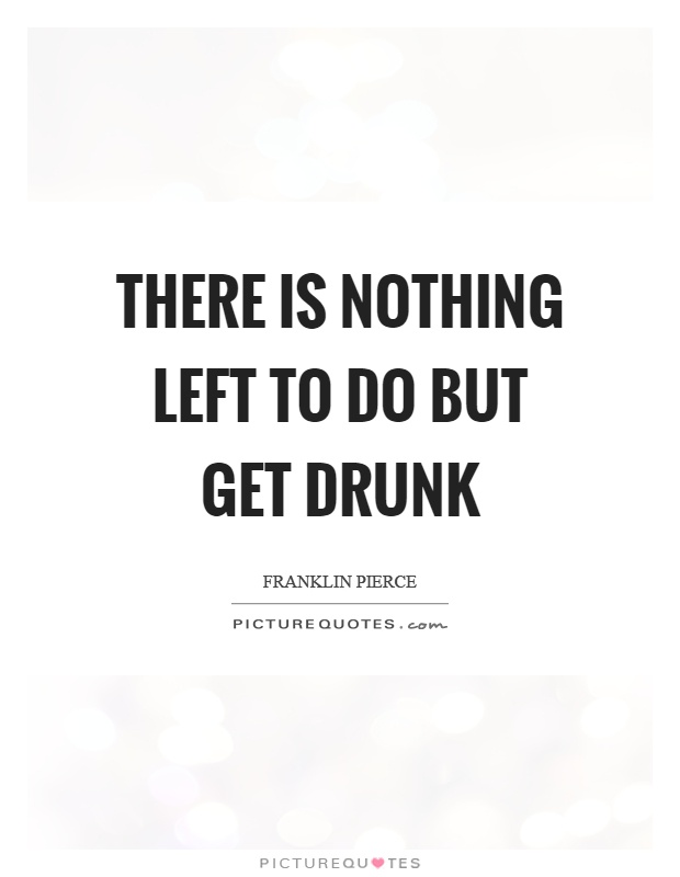 There is nothing left to do but get drunk | Picture Quotes