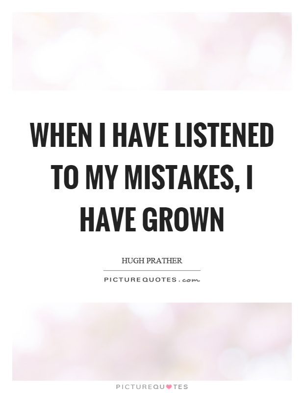 When I have listened to my mistakes, I have grown Picture Quote #1