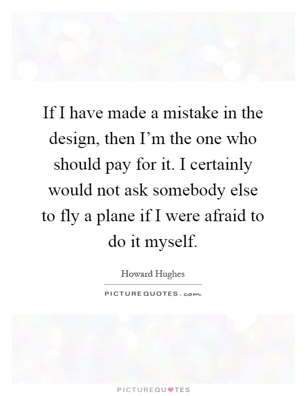 If I have made a mistake in the design, then I'm the one who should pay for it. I certainly would not ask somebody else to fly a plane if I were afraid to do it myself Picture Quote #1