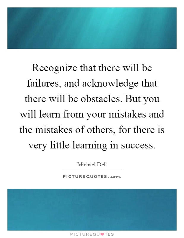 Recognize that there will be failures, and acknowledge that there will be obstacles. But you will learn from your mistakes and the mistakes of others, for there is very little learning in success Picture Quote #1
