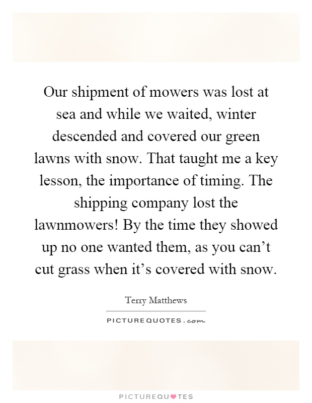 Our shipment of mowers was lost at sea and while we waited, winter descended and covered our green lawns with snow. That taught me a key lesson, the importance of timing. The shipping company lost the lawnmowers! By the time they showed up no one wanted them, as you can't cut grass when it's covered with snow Picture Quote #1
