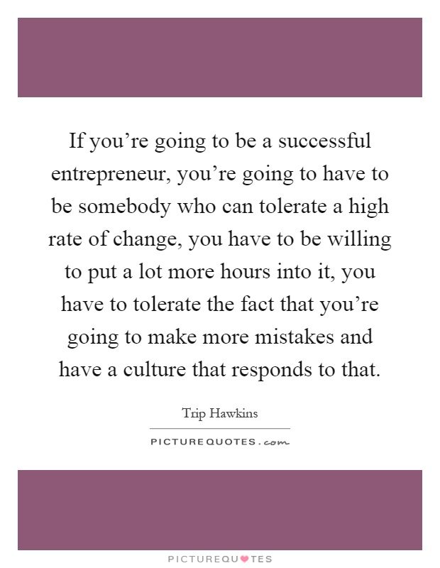 If you're going to be a successful entrepreneur, you're going to have to be somebody who can tolerate a high rate of change, you have to be willing to put a lot more hours into it, you have to tolerate the fact that you're going to make more mistakes and have a culture that responds to that Picture Quote #1