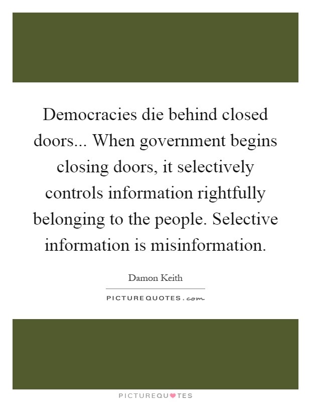 Democracies die behind closed doors... When government begins closing doors, it selectively controls information rightfully belonging to the people. Selective information is misinformation Picture Quote #1