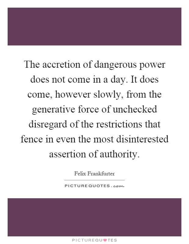 The accretion of dangerous power does not come in a day. It does come, however slowly, from the generative force of unchecked disregard of the restrictions that fence in even the most disinterested assertion of authority Picture Quote #1