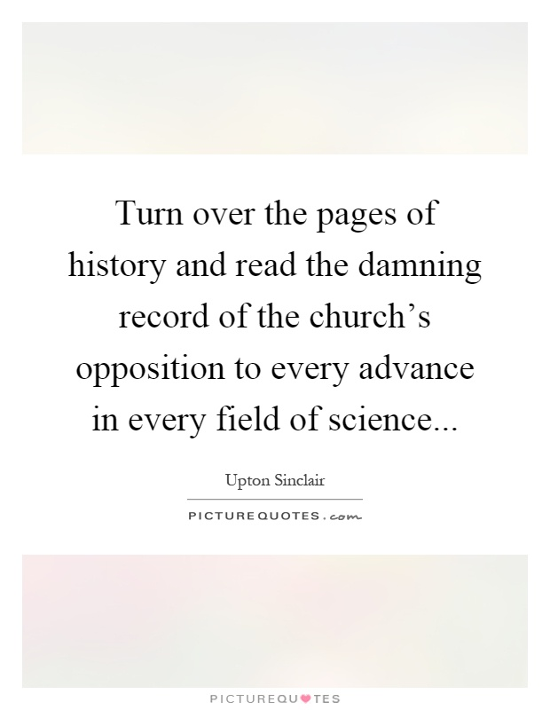 Turn over the pages of history and read the damning record of the church's opposition to every advance in every field of science Picture Quote #1