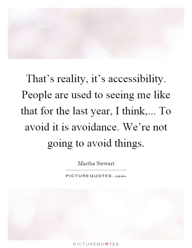 That's reality, it's accessibility. People are used to seeing me like that for the last year, I think,... To avoid it is avoidance. We're not going to avoid things Picture Quote #1