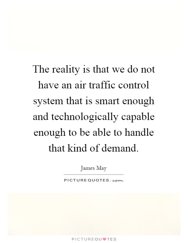 The reality is that we do not have an air traffic control system that is smart enough and technologically capable enough to be able to handle that kind of demand Picture Quote #1