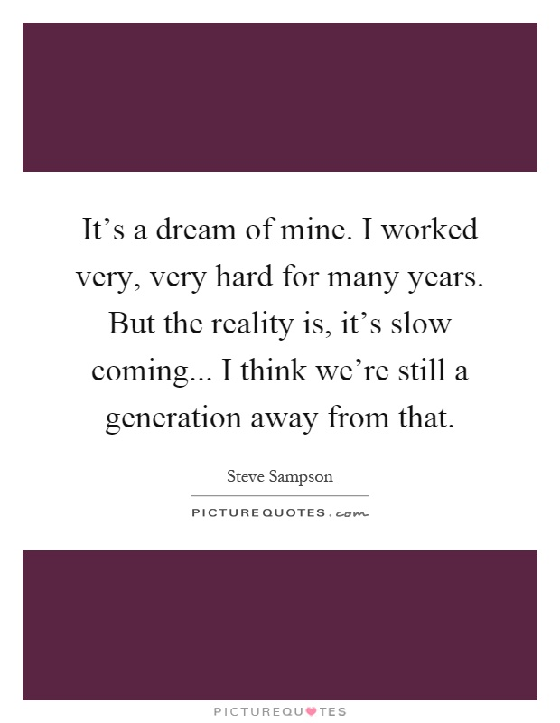 It's a dream of mine. I worked very, very hard for many years. But the reality is, it's slow coming... I think we're still a generation away from that Picture Quote #1