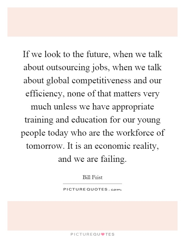 If we look to the future, when we talk about outsourcing jobs, when we talk about global competitiveness and our efficiency, none of that matters very much unless we have appropriate training and education for our young people today who are the workforce of tomorrow. It is an economic reality, and we are failing Picture Quote #1
