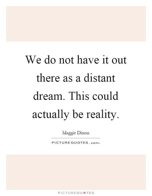 We do not have it out there as a distant dream. This could actually be reality Picture Quote #1