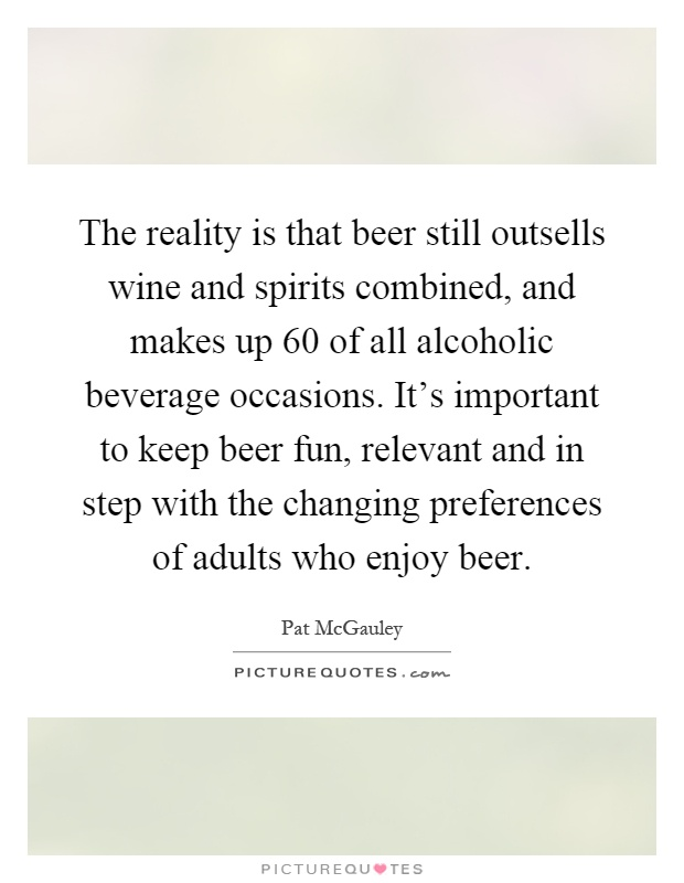 The reality is that beer still outsells wine and spirits combined, and makes up 60 of all alcoholic beverage occasions. It's important to keep beer fun, relevant and in step with the changing preferences of adults who enjoy beer Picture Quote #1