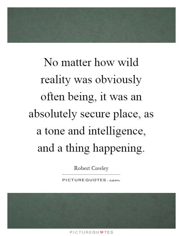 No matter how wild reality was obviously often being, it was an absolutely secure place, as a tone and intelligence, and a thing happening Picture Quote #1