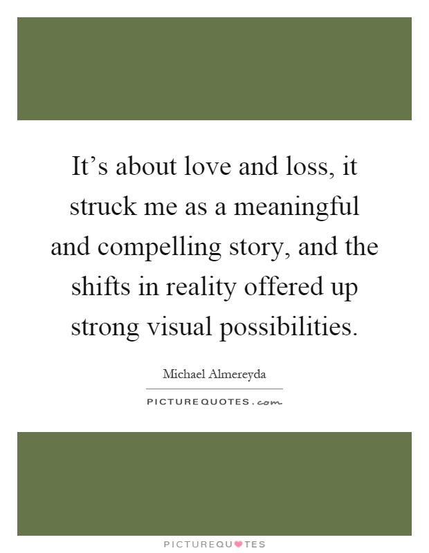 It's about love and loss, it struck me as a meaningful and compelling story, and the shifts in reality offered up strong visual possibilities Picture Quote #1