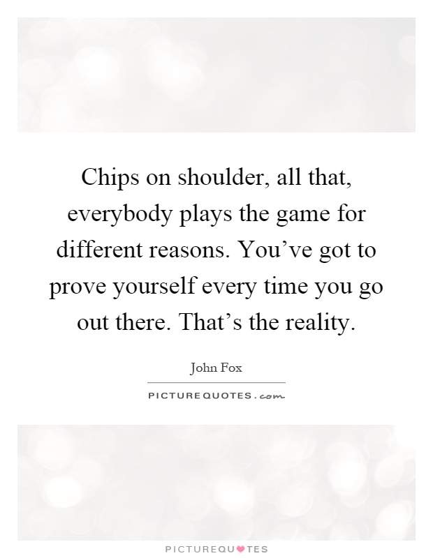 Chips on shoulder, all that, everybody plays the game for different reasons. You've got to prove yourself every time you go out there. That's the reality Picture Quote #1
