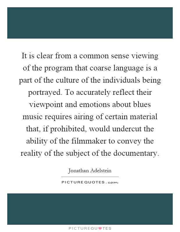 It is clear from a common sense viewing of the program that coarse language is a part of the culture of the individuals being portrayed. To accurately reflect their viewpoint and emotions about blues music requires airing of certain material that, if prohibited, would undercut the ability of the filmmaker to convey the reality of the subject of the documentary Picture Quote #1