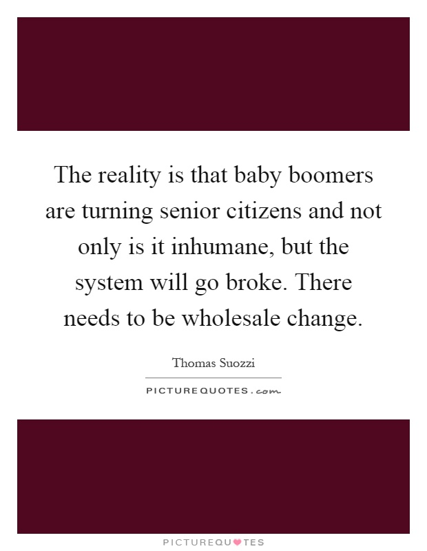 The reality is that baby boomers are turning senior citizens and not only is it inhumane, but the system will go broke. There needs to be wholesale change Picture Quote #1