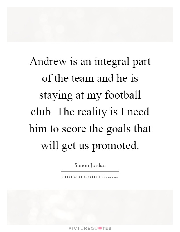 Andrew is an integral part of the team and he is staying at my football club. The reality is I need him to score the goals that will get us promoted Picture Quote #1