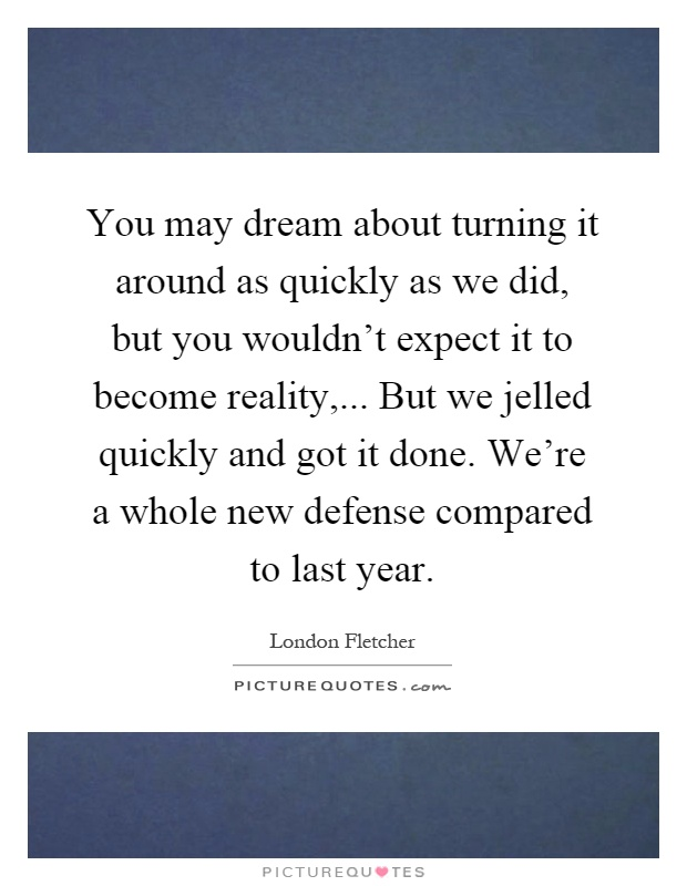 You may dream about turning it around as quickly as we did, but you wouldn't expect it to become reality,... But we jelled quickly and got it done. We're a whole new defense compared to last year Picture Quote #1