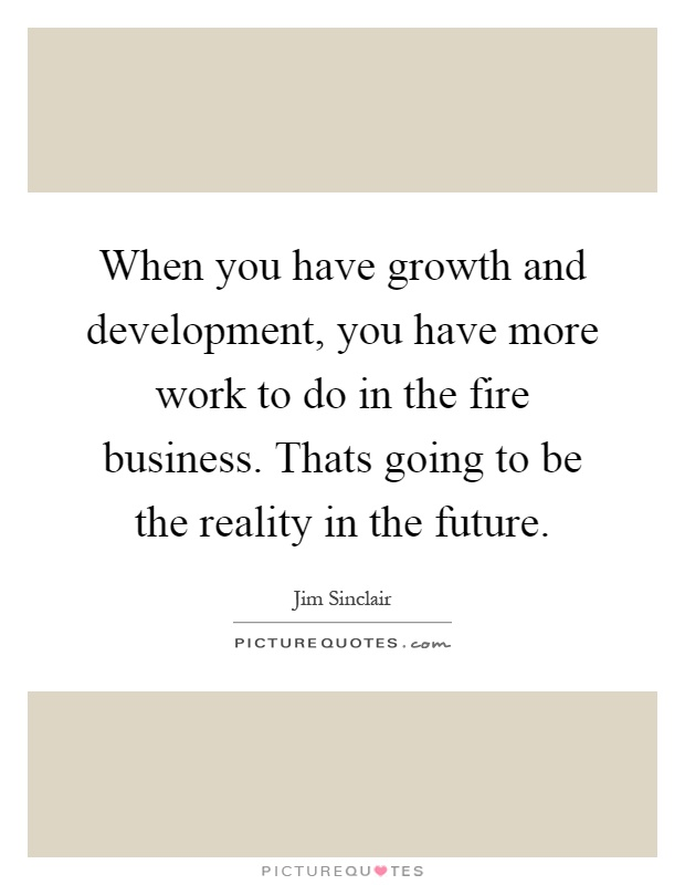 When you have growth and development, you have more work to do in the fire business. Thats going to be the reality in the future Picture Quote #1