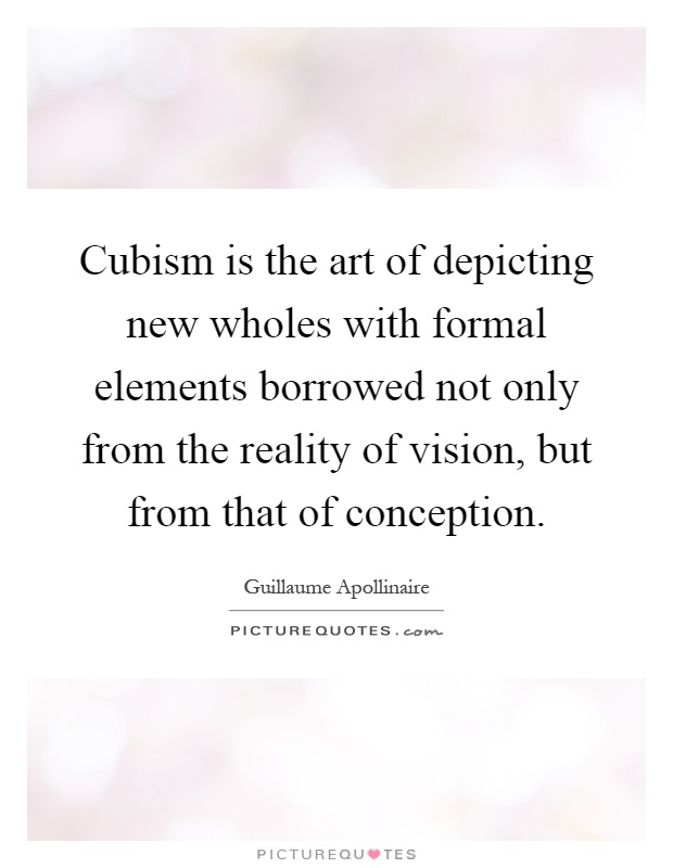 Cubism is the art of depicting new wholes with formal elements borrowed not only from the reality of vision, but from that of conception Picture Quote #1