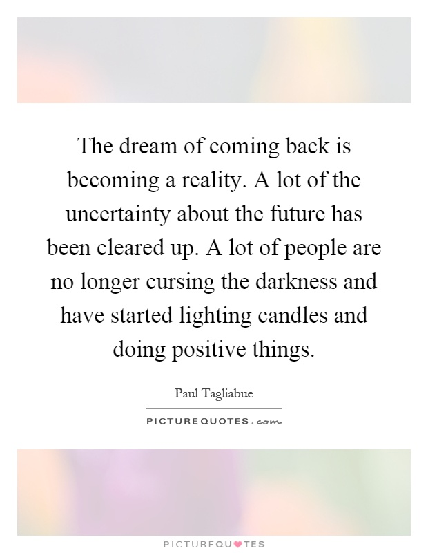 The dream of coming back is becoming a reality. A lot of the uncertainty about the future has been cleared up. A lot of people are no longer cursing the darkness and have started lighting candles and doing positive things Picture Quote #1