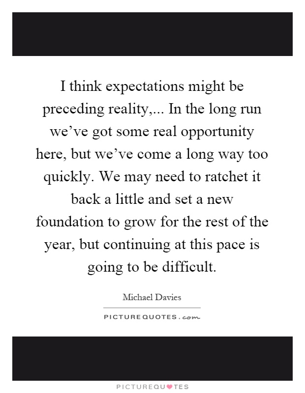 I think expectations might be preceding reality,... In the long ...